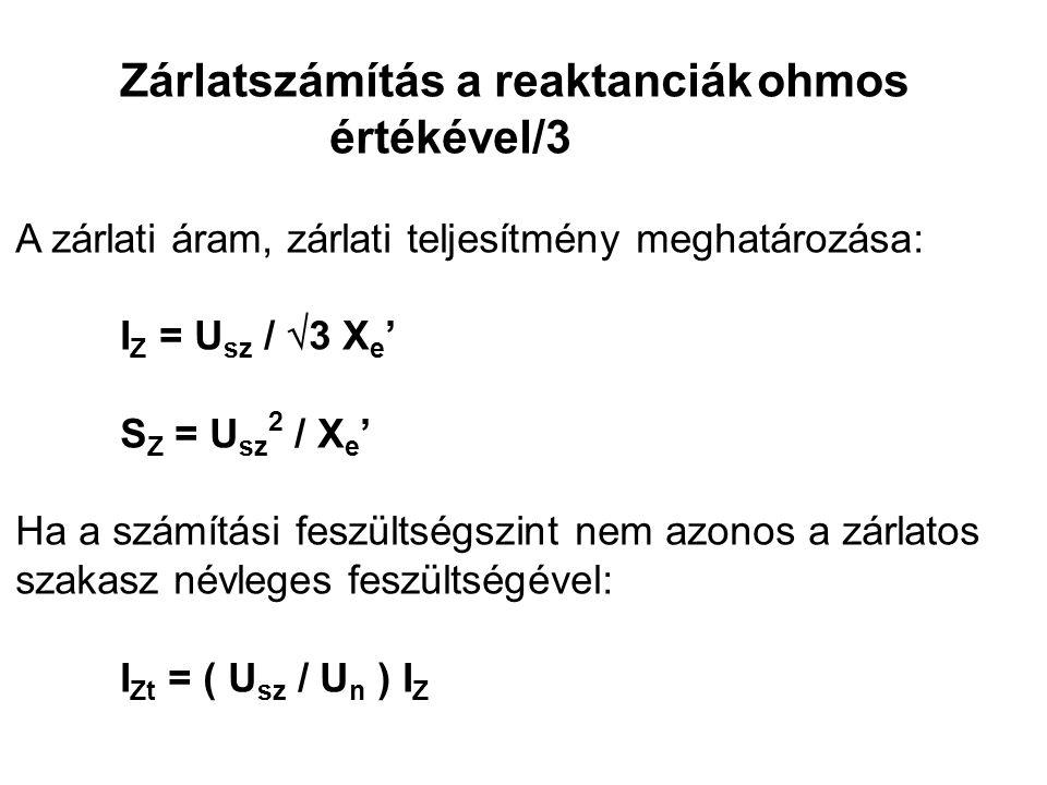 Zárlatszámítás a reaktanciák ohmos értékével/3 A zárlati áram, zárlati teljesítmény meghatározása: I Z = U sz /  3 X e ' S Z = U sz 2 / X e ' Ha a számítási feszültségszint nem azonos a zárlatos szakasz névleges feszültségével: I Zt = ( U sz / U n ) I Z