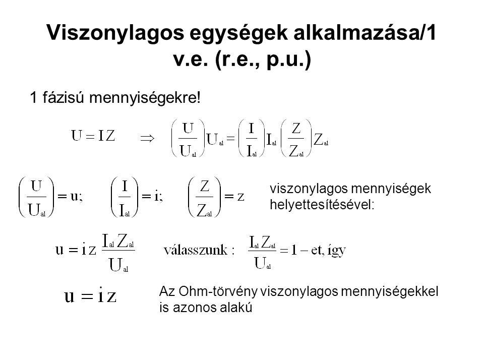 Viszonylagos egységek alkalmazása/1 v.e.(r.e., p.u.) 1 fázisú mennyiségekre.