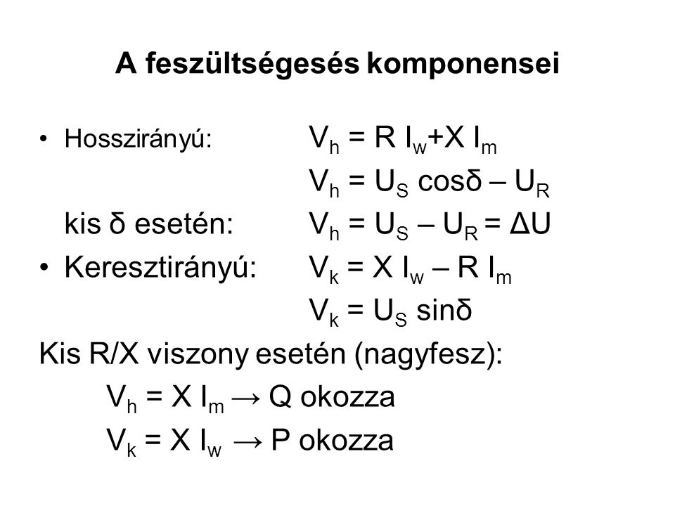 A feszültségesés komponensei Hosszirányú: V h = R I w +X I m V h = U S cosδ – U R kis δ esetén: V h = U S – U R = ΔU Keresztirányú: V k = X I w – R I m V k = U S sinδ Kis R/X viszony esetén (nagyfesz): V h = X I m → Q okozza V k = X I w → P okozza