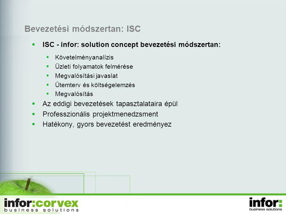Bevezetési módszertan: ISC  ISC - infor: solution concept bevezetési módszertan:  Követelményanalízis  Üzleti folyamatok felmérése  Megvalósítási javaslat  Ütemterv és költségelemzés  Megvalósítás  Az eddigi bevezetések tapasztalataira épül  Professzionális projektmenedzsment  Hatékony, gyors bevezetést eredményez