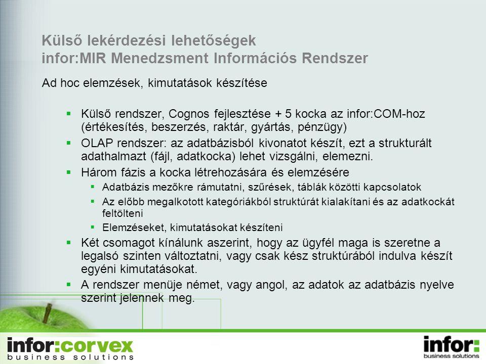 Külső lekérdezési lehetőségek infor:MIR Menedzsment Információs Rendszer  Külső rendszer, Cognos fejlesztése + 5 kocka az infor:COM-hoz (értékesítés, beszerzés, raktár, gyártás, pénzügy)  OLAP rendszer: az adatbázisból kivonatot készít, ezt a strukturált adathalmazt (fájl, adatkocka) lehet vizsgálni, elemezni.