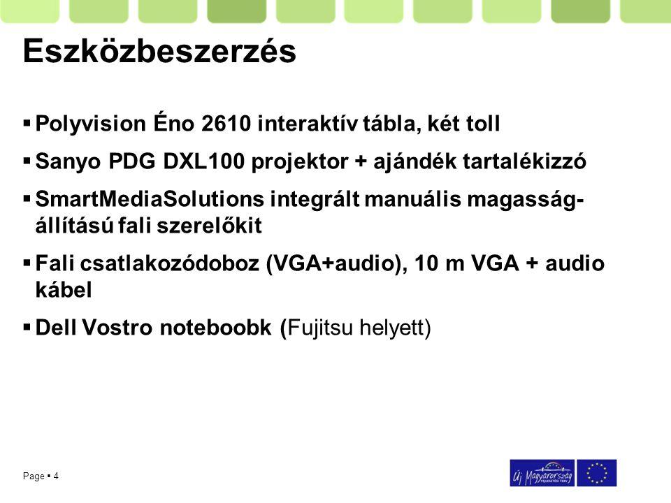 Page  4 Eszközbeszerzés  Polyvision Éno 2610 interaktív tábla, két toll  Sanyo PDG DXL100 projektor + ajándék tartalékizzó  SmartMediaSolutions integrált manuális magasság- állítású fali szerelőkit  Fali csatlakozódoboz (VGA+audio), 10 m VGA + audio kábel  Dell Vostro noteboobk (Fujitsu helyett)
