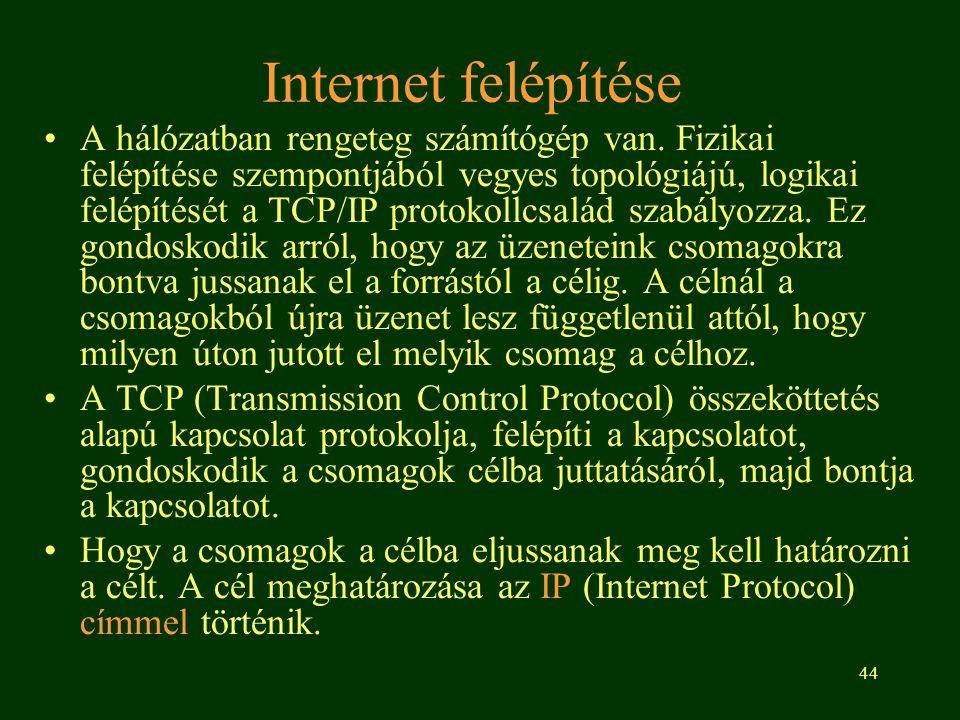 44 Internet felépítése A hálózatban rengeteg számítógép van. Fizikai felépítése szempontjából vegyes topológiájú, logikai felépítését a TCP/IP protoko
