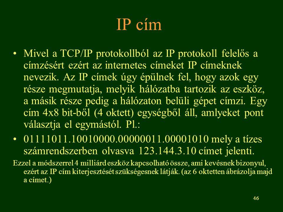 46 IP cím Mivel a TCP/IP protokollból az IP protokoll felelős a címzésért ezért az internetes címeket IP címeknek nevezik. Az IP címek úgy épülnek fel
