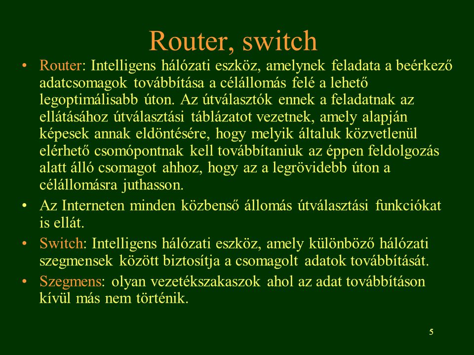 5 Router, switch Router: Intelligens hálózati eszköz, amelynek feladata a beérkező adatcsomagok továbbítása a célállomás felé a lehető legoptimálisabb