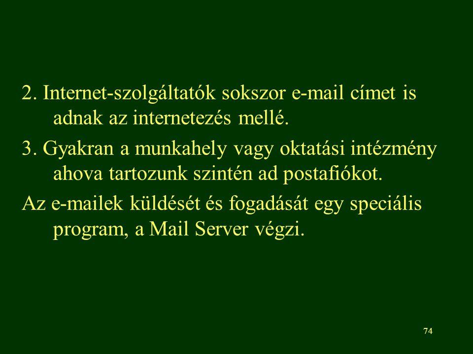 74 2. Internet-szolgáltatók sokszor e-mail címet is adnak az internetezés mellé. 3. Gyakran a munkahely vagy oktatási intézmény ahova tartozunk szinté