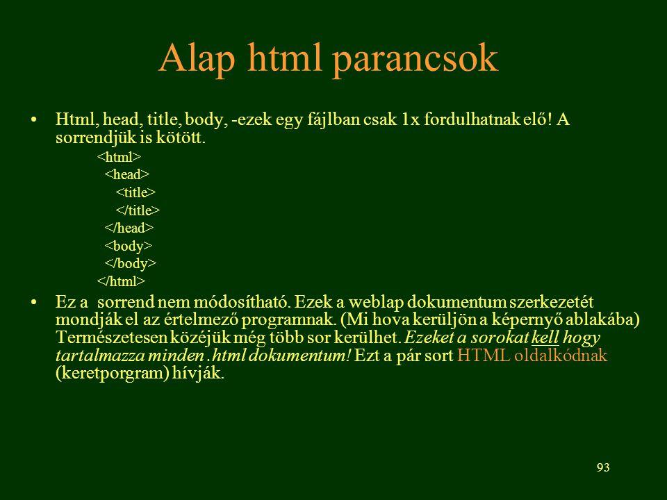 93 Alap html parancsok Html, head, title, body, -ezek egy fájlban csak 1x fordulhatnak elő! A sorrendjük is kötött. Ez a sorrend nem módosítható. Ezek