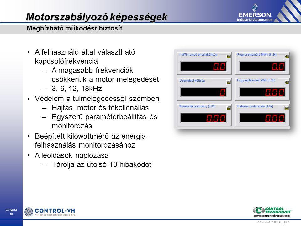 7/7/2014 18 COMMANDER_SK_PLD Motorszabályozó képességek A felhasználó által választható kapcsolófrekvencia –A magasabb frekvenciák csökkentik a motor