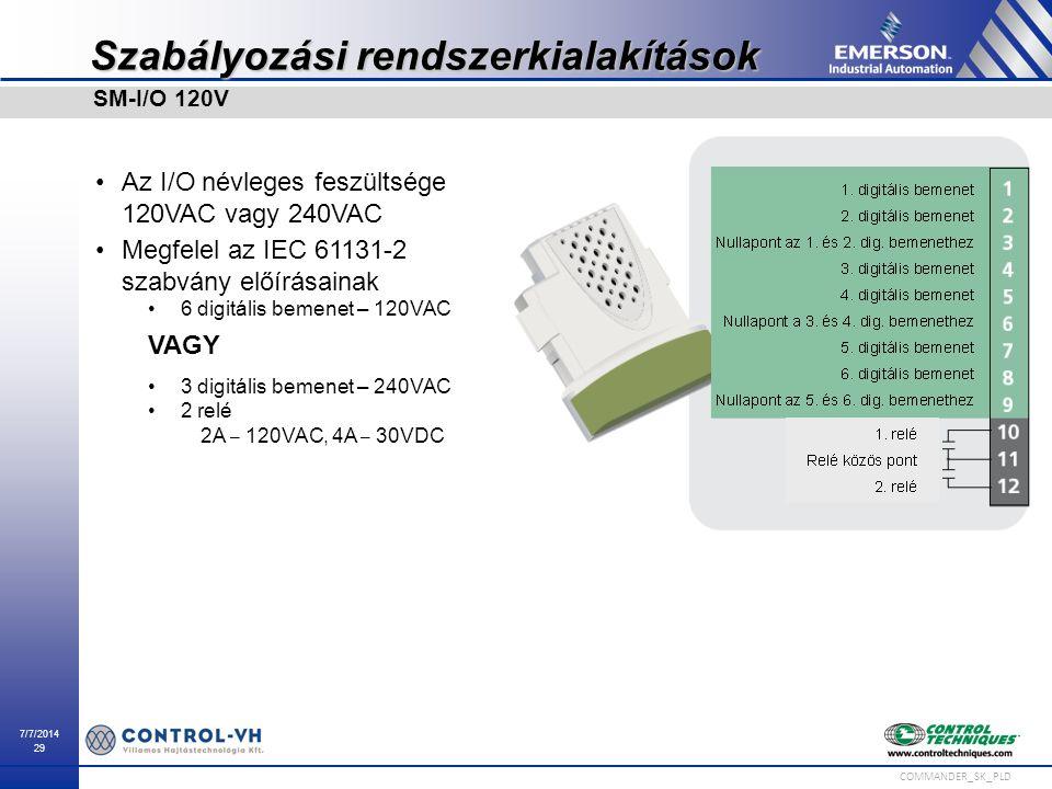 7/7/2014 29 COMMANDER_SK_PLD Szabályozási rendszerkialakítások Az I/O névleges feszültsége 120VAC vagy 240VAC Megfelel az IEC 61131-2 szabvány előírás