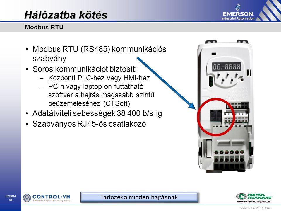 7/7/2014 38 COMMANDER_SK_PLD Hálózatba kötés Modbus RTU (RS485) kommunikációs szabvány Soros kommunikációt biztosít: –Központi PLC-hez vagy HMI-hez –P