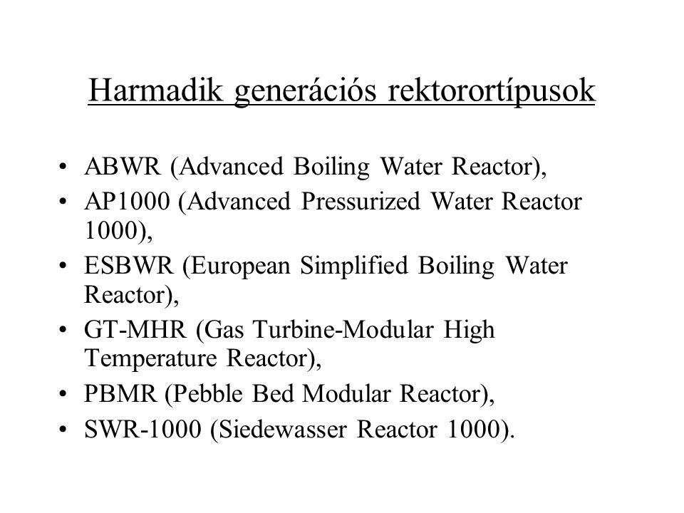 Harmadik generációs rektorortípusok ABWR (Advanced Boiling Water Reactor), AP1000 (Advanced Pressurized Water Reactor 1000), ESBWR (European Simplified Boiling Water Reactor), GT-MHR (Gas Turbine-Modular High Temperature Reactor), PBMR (Pebble Bed Modular Reactor), SWR-1000 (Siedewasser Reactor 1000).