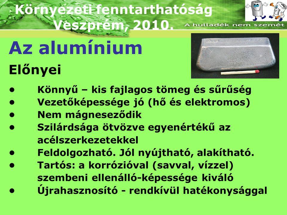 Környezeti fenntarthatóság Veszprém, 2010. Az alumínium Előnyei Könnyű – kis fajlagos tömeg és sűrűség Vezetőképessége jó (hő és elektromos) Nem mágne