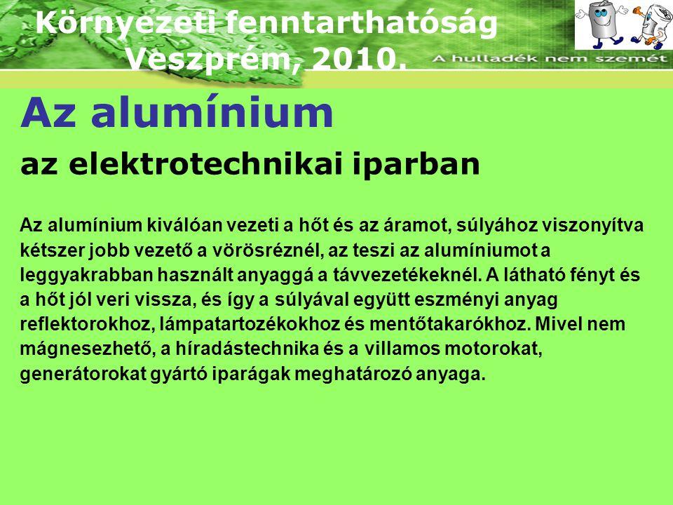 Környezeti fenntarthatóság Veszprém, 2010. Az alumínium az elektrotechnikai iparban Az alumínium kiválóan vezeti a hőt és az áramot, súlyához viszonyí