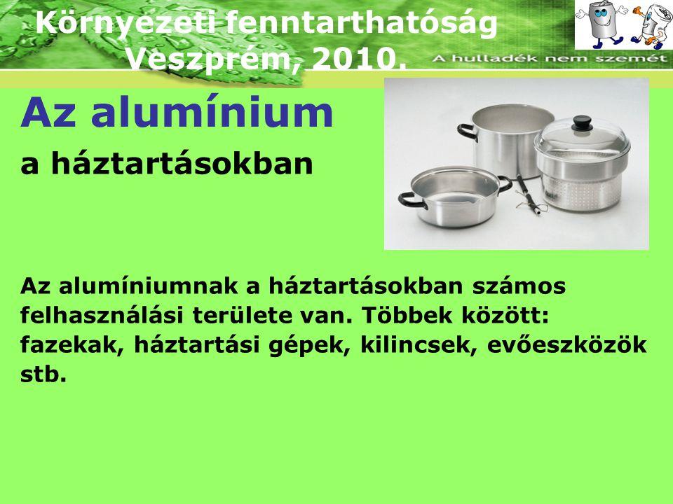 Környezeti fenntarthatóság Veszprém, 2010. Az alumínium a háztartásokban Az alumíniumnak a háztartásokban számos felhasználási területe van. Többek kö
