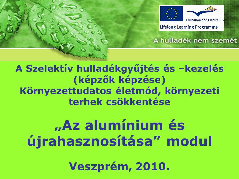 """A Szelektív hulladékgyűjtés és –kezelés (képzők képzése) Környezettudatos életmód, környezeti terhek csökkentése """"Az alumínium és újrahasznosítása"""" mo"""