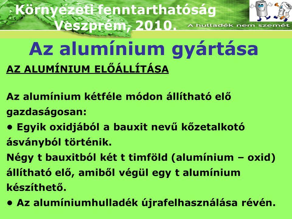 Környezeti fenntarthatóság Veszprém, 2010. Az alumínium gyártása AZ ALUMÍNIUM ELŐÁLLÍTÁSA Az alumínium kétféle módon állítható elő gazdaságosan: Egyik