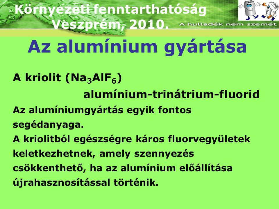 Környezeti fenntarthatóság Veszprém, 2010. Az alumínium gyártása A kriolit (Na 3 AlF 6 ) alumínium-trinátrium-fluorid Az alumíniumgyártás egyik fontos