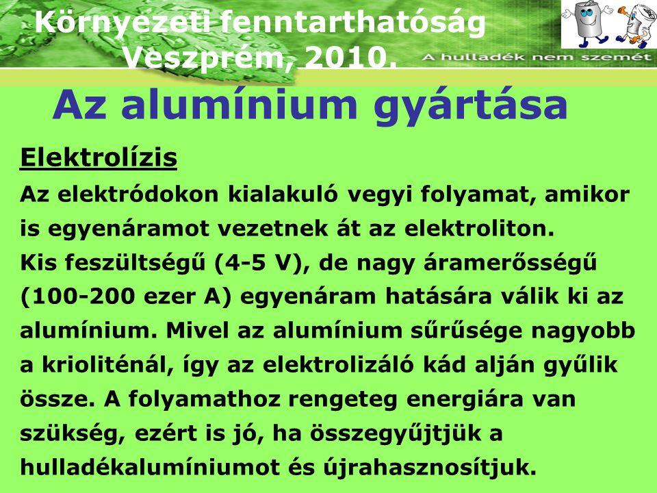 Környezeti fenntarthatóság Veszprém, 2010. Az alumínium gyártása Elektrolízis Az elektródokon kialakuló vegyi folyamat, amikor is egyenáramot vezetnek