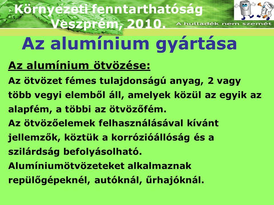 Környezeti fenntarthatóság Veszprém, 2010. Az alumínium gyártása Az alumínium ötvözése: Az ötvözet fémes tulajdonságú anyag, 2 vagy több vegyi elemből