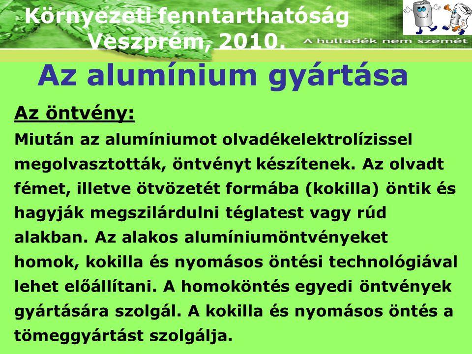 Környezeti fenntarthatóság Veszprém, 2010. Az alumínium gyártása Az öntvény: Miután az alumíniumot olvadékelektrolízissel megolvasztották, öntvényt ké
