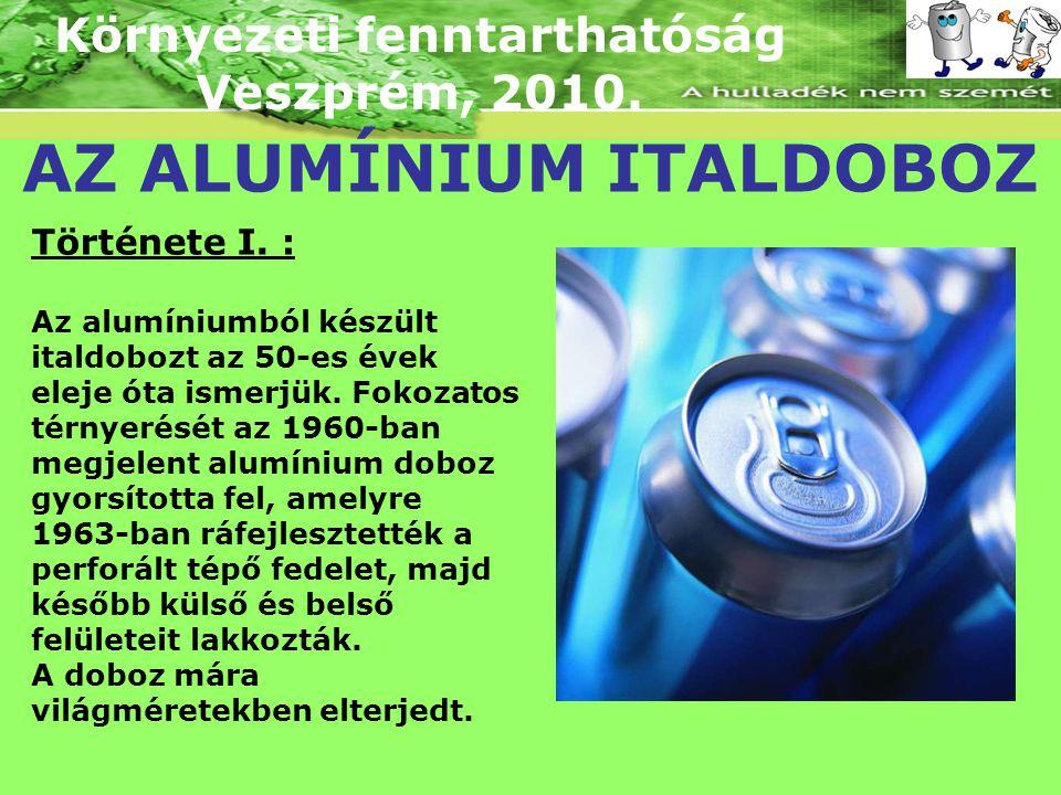 Környezeti fenntarthatóság Veszprém, 2010. AZ ALUMÍNIUM ITALDOBOZ Története I. : Az alumíniumból készült italdobozt az 50-es évek eleje óta ismerjük.