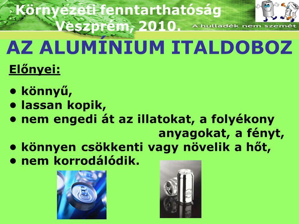 Környezeti fenntarthatóság Veszprém, 2010. AZ ALUMÍNIUM ITALDOBOZ Előnyei: könnyű, lassan kopik, nem engedi át az illatokat, a folyékony anyagokat, a