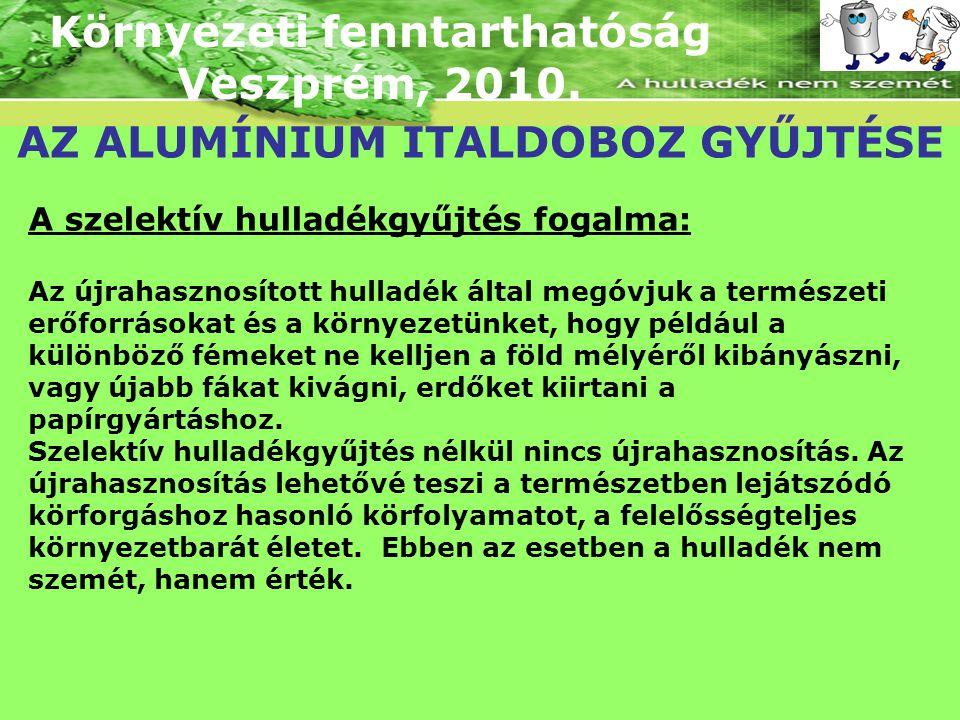 Környezeti fenntarthatóság Veszprém, 2010. AZ ALUMÍNIUM ITALDOBOZ GYŰJTÉSE A szelektív hulladékgyűjtés fogalma: Az újrahasznosított hulladék által meg