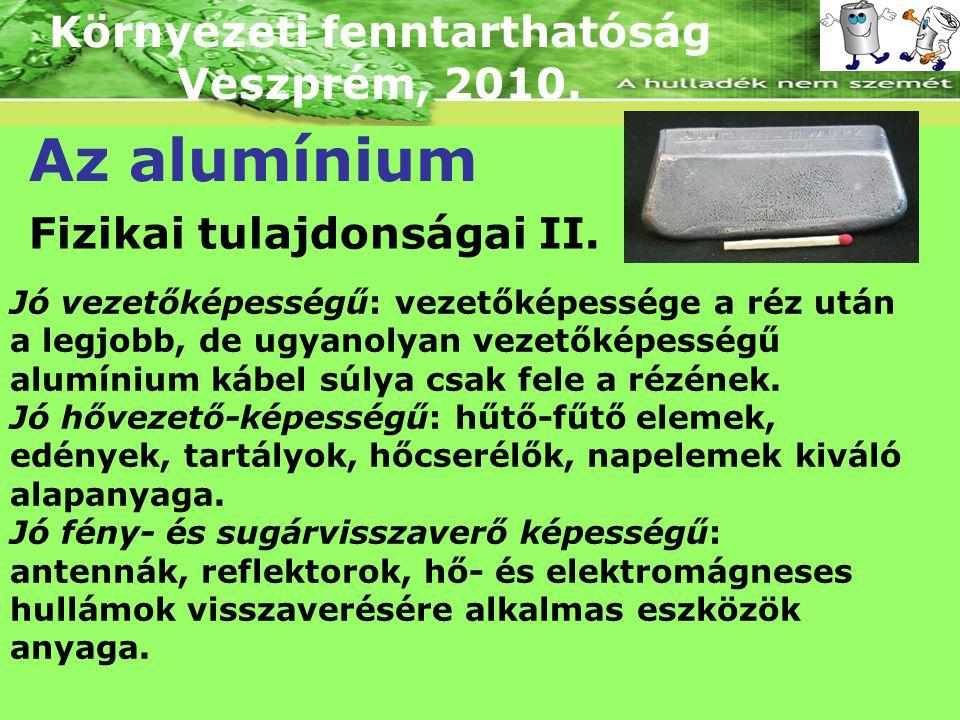 Környezeti fenntarthatóság Veszprém, 2010. Az alumínium Fizikai tulajdonságai II. Jó vezetőképességű: vezetőképessége a réz után a legjobb, de ugyanol