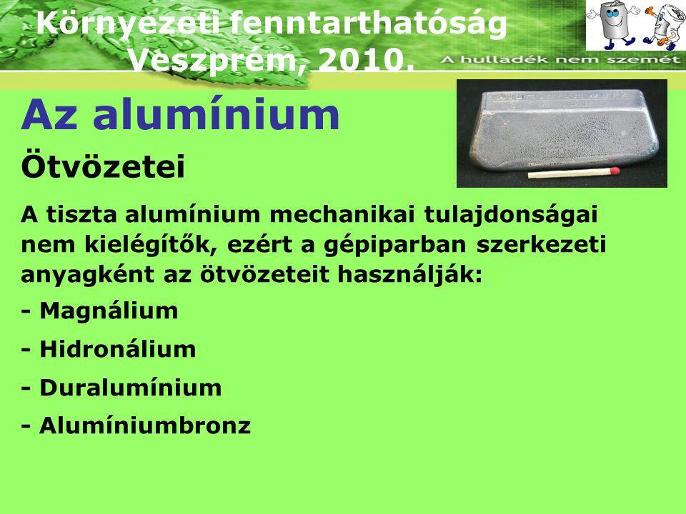 Környezeti fenntarthatóság Veszprém, 2010. Az alumínium Ötvözetei A tiszta alumínium mechanikai tulajdonságai nem kielégítők, ezért a gépiparban szerk