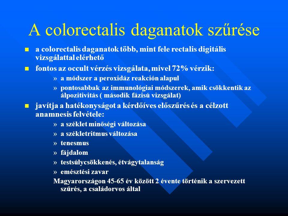 A colorectalis daganatok szűrése a colorectalis daganatok több, mint fele rectalis digitális vizsgálattal elérhető fontos az occult vérzés vizsgálata, mivel 72% vérzik: » »a módszer a peroxidáz reakción alapul » »pontosabbak az immunológiai módszerek, amik csökkentik az álpozitivitás ( második fázisú vizsgálat) javítja a hatékonyságot a kérdőíves előszűrés és a célzott anamnesis felvétele: » »a széklet minőségi változása » »a székletritmus változása » »tenesmus » »fájdalom » »testsúlycsökkenés, étvágytalanság » »emésztési zavar Magyarországon 45-65 év között 2 évente történik a szervezett szűrés, a családorvos által