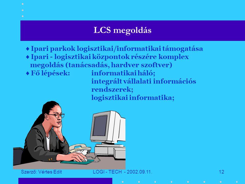 Szerző: Vértes EditLOGI - TECH - 2002.09.11.11 Informatika hatása a logisztikai folyamatokra  Átlátható és integrált belső és külső logisztikai folyamatok;  Vevői igényekre való gyorsabb reagálás;  Ellátási rendszerek közötti kooperáció;  Hatékony ellátási, kiszolgálási és elosztási lánc menedzsment;  Ellátás, termelés és felhasználás szinkronizálása;  A tevékenységre alapozott költségelszámolás megvalósítása;  Készletcsökkentés, folyamatok újraszervezése;  Kintlévőségek csökkentése,  Áru, fuvareszköz biztonságának növelése  Környezetterhelés csökkentése,..stb.