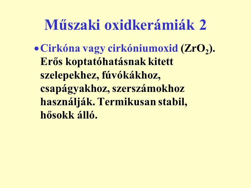 Műszaki oxidkerámiák 2  Cirkóna vagy cirkóniumoxid (ZrO 2 ). Erős koptatóhatásnak kitett szelepekhez, fúvókákhoz, csapágyakhoz, szerszámokhoz használ