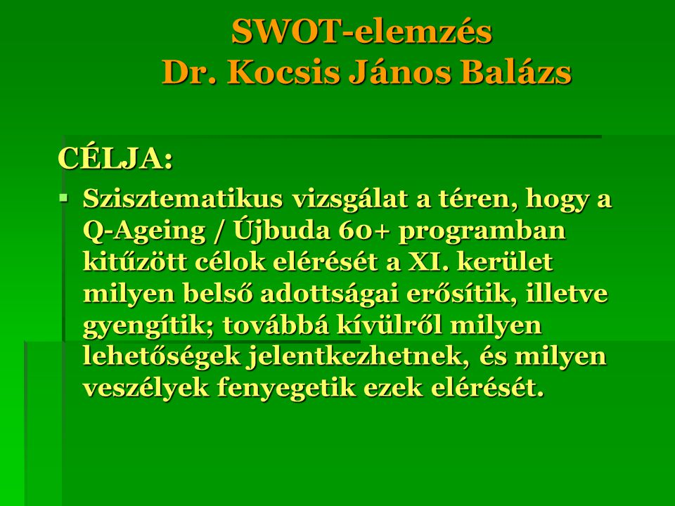 SWOT-elemzés Dr. Kocsis János Balázs CÉLJA:  Szisztematikus vizsgálat a téren, hogy a Q-Ageing / Újbuda 60+ programban kitűzött célok elérését a XI.