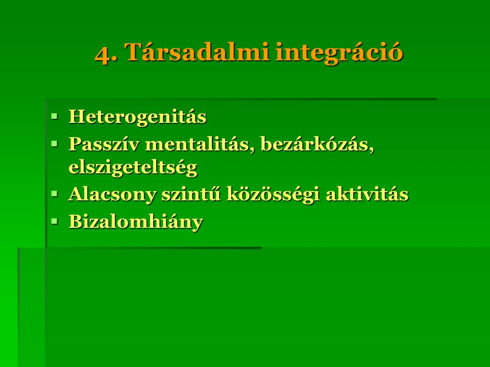4. Társadalmi integráció  Heterogenitás  Passzív mentalitás, bezárkózás, elszigeteltség  Alacsony szintű közösségi aktivitás  Bizalomhiány