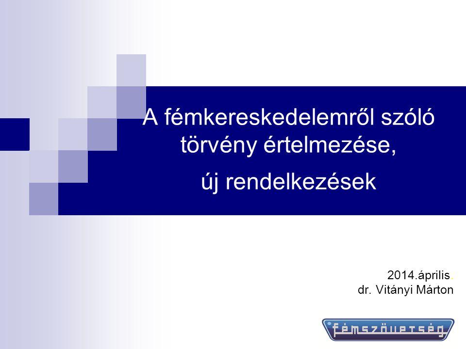 A fémkereskedelemről szóló törvény értelmezése, új rendelkezések 2014.április. dr. Vitányi Márton