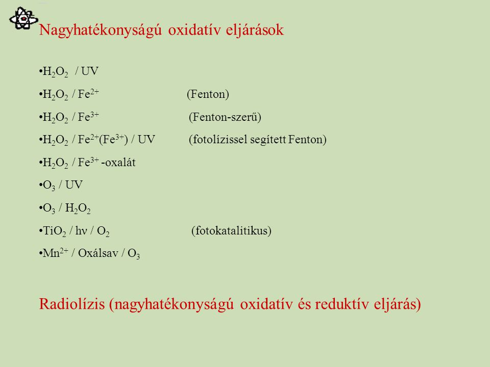 Nagyhatékonyságú oxidatív eljárások H 2 O 2 / UV H 2 O 2 / Fe 2+ (Fenton) H 2 O 2 / Fe 3+ (Fenton-szerű) H 2 O 2 / Fe 2+ (Fe 3+ ) / UV (fotolízissel segített Fenton) H 2 O 2 / Fe 3+ -oxalát O 3 / UV O 3 / H 2 O 2 TiO 2 / hν / O 2 (fotokatalitikus) Mn 2+ / Oxálsav / O 3 Radiolízis (nagyhatékonyságú oxidatív és reduktív eljárás)
