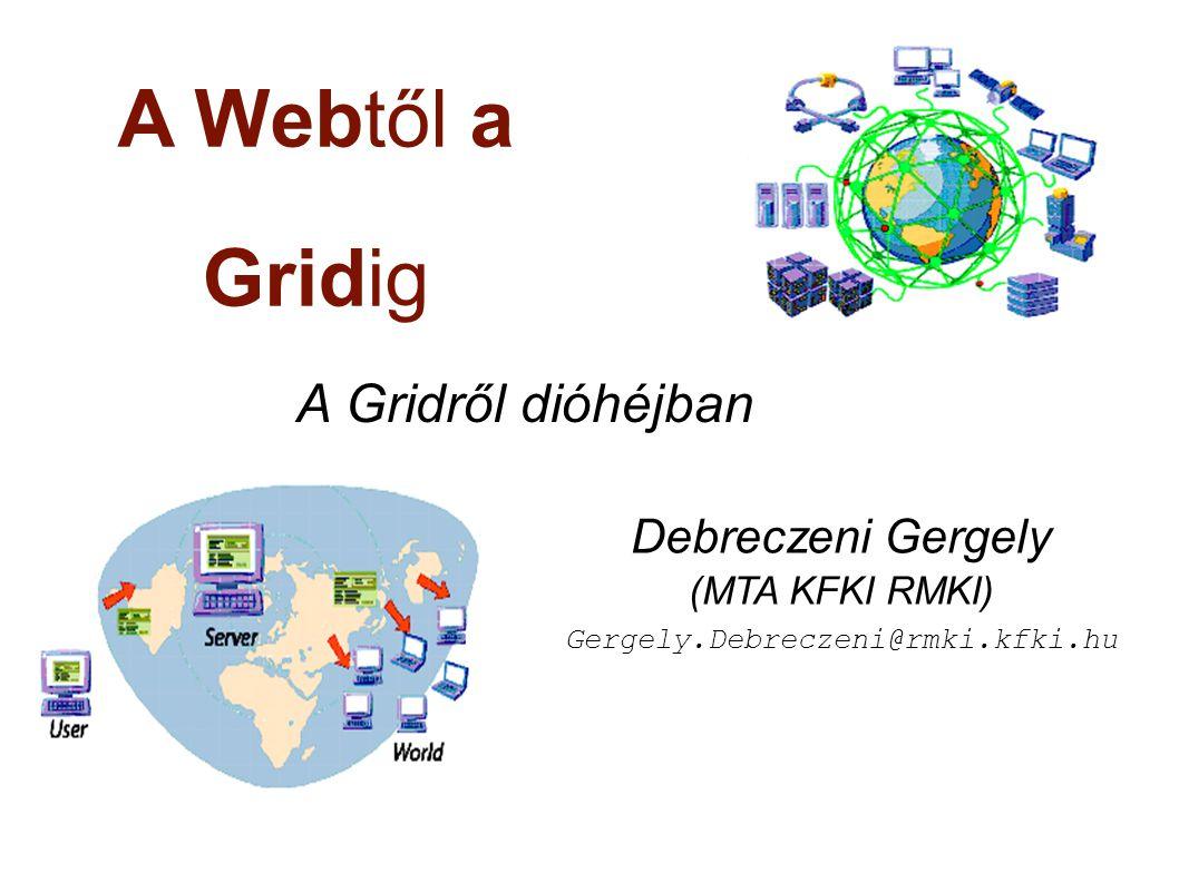A Webtől a Gridig A Gridről dióhéjban Debreczeni Gergely (MTA KFKI RMKI) Gergely.Debreczeni@rmki.kfki.hu