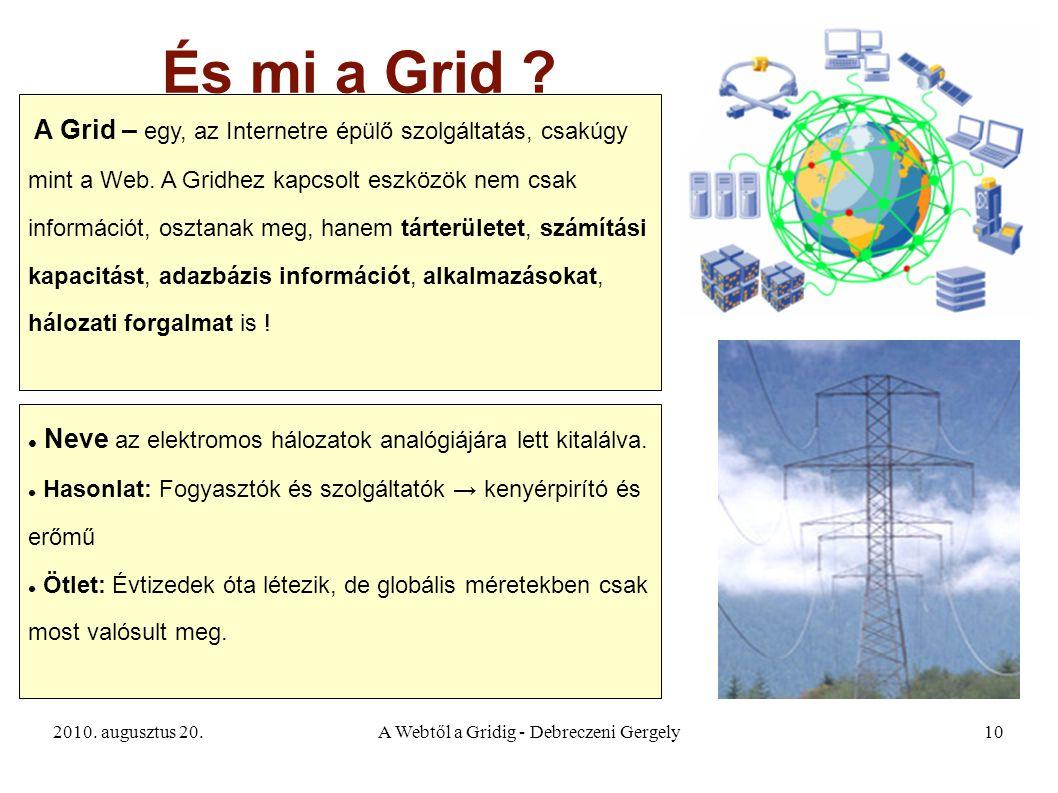 2010. augusztus 20.A Webtől a Gridig - Debreczeni Gergely10 És mi a Grid ? A Grid – egy, az Internetre épülő szolgáltatás, csakúgy mint a Web. A Gridh