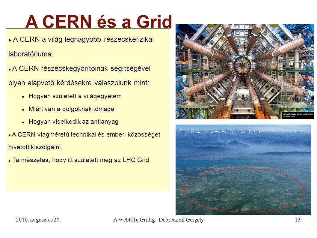2010. augusztus 20.A Webtől a Gridig - Debreczeni Gergely15 A CERN és a Grid A CERN a világ legnagyobb részecskefizikai laboratóriuma. A CERN részecsk