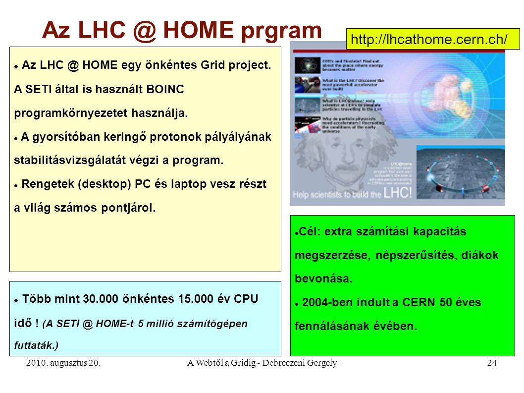 2010. augusztus 20.A Webtől a Gridig - Debreczeni Gergely24 Az LHC @ HOME prgram Az LHC @ HOME egy önkéntes Grid project. A SETI által is használt BOI