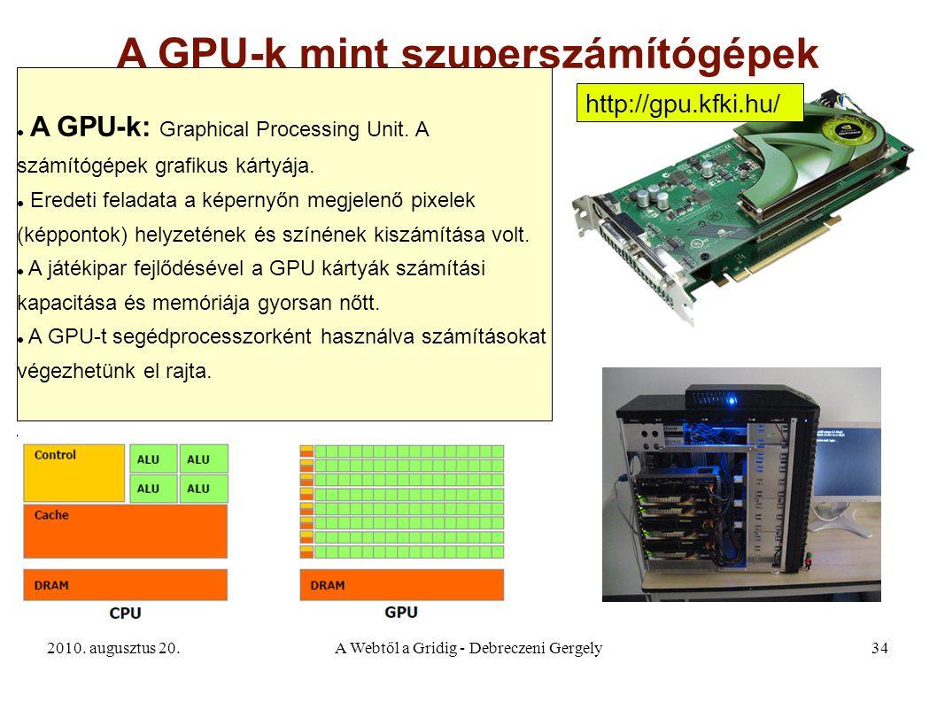 2010. augusztus 20.A Webtől a Gridig - Debreczeni Gergely34 A GPU-k mint szuperszámítógépek A GPU-k: Graphical Processing Unit. A számítógépek grafiku