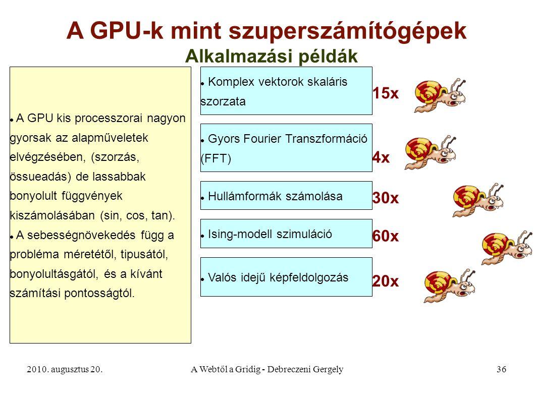 2010. augusztus 20.A Webtől a Gridig - Debreczeni Gergely36 A GPU-k mint szuperszámítógépek A GPU kis processzorai nagyon gyorsak az alapműveletek elv