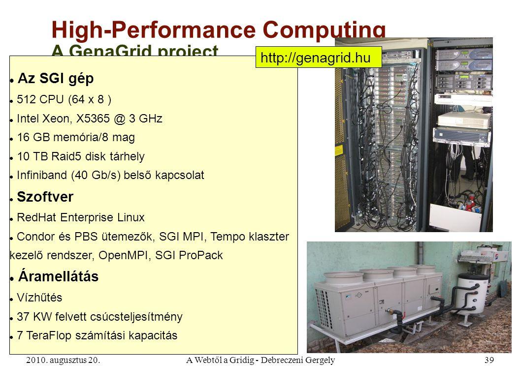2010. augusztus 20.A Webtől a Gridig - Debreczeni Gergely39 High-Performance Computing A GenaGrid project Az SGI gép 512 CPU (64 x 8 ) Intel Xeon, X53
