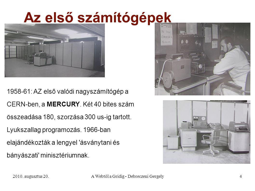 2010. augusztus 20.A Webtől a Gridig - Debreczeni Gergely4 Az első számítógépek 1958-61: AZ első valódi nagyszámítógép a CERN-ben, a MERCURY. Két 40 b