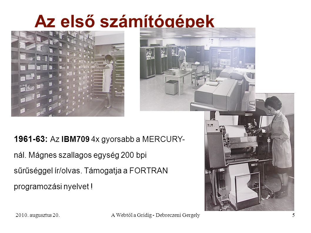 2010. augusztus 20.A Webtől a Gridig - Debreczeni Gergely5 Az első számítógépek 1961-63: Az IBM709 4x gyorsabb a MERCURY- nál. Mágnes szallagos egység