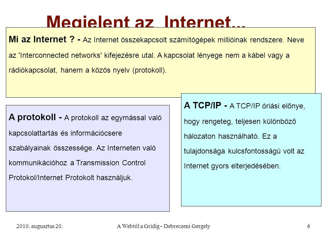2010. augusztus 20.A Webtől a Gridig - Debreczeni Gergely6 Megjelent az Internet... Mi az Internet ? - Az Internet összekapcsolt számítógépek millióin
