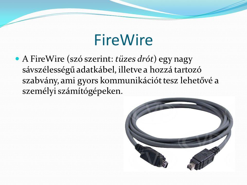 FireWire A FireWire (szó szerint: tüzes drót) egy nagy sávszélességű adatkábel, illetve a hozzá tartozó szabvány, ami gyors kommunikációt tesz lehetőv