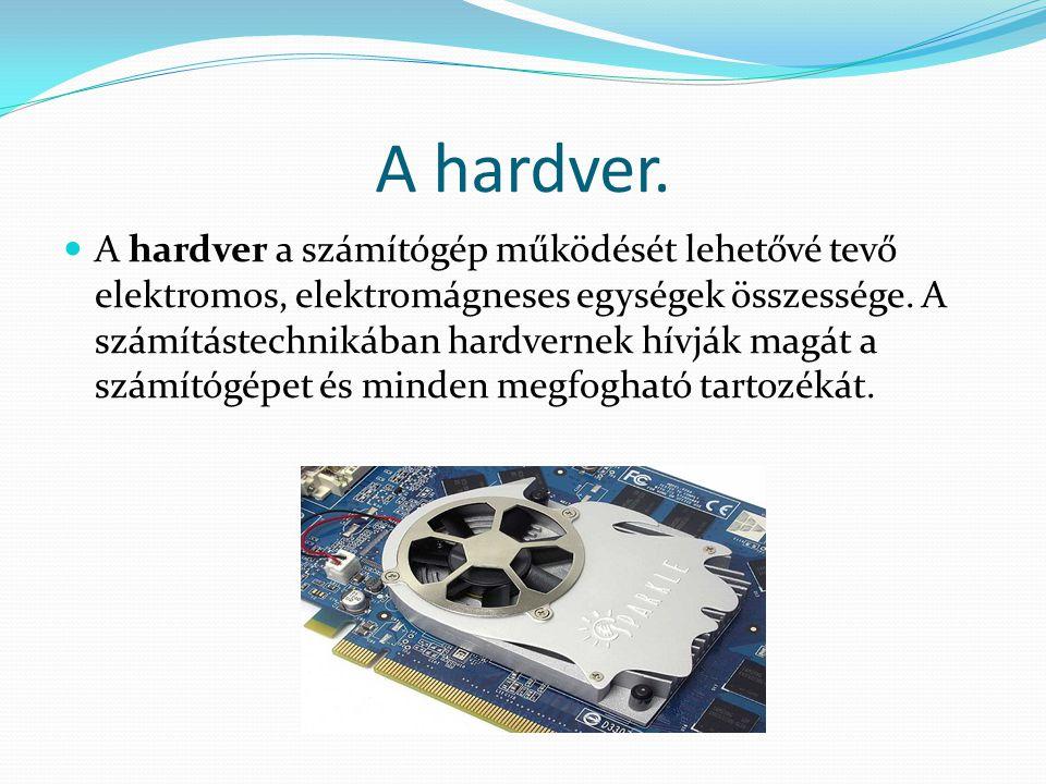 A hardver. A hardver a számítógép működését lehetővé tevő elektromos, elektromágneses egységek összessége. A számítástechnikában hardvernek hívják mag