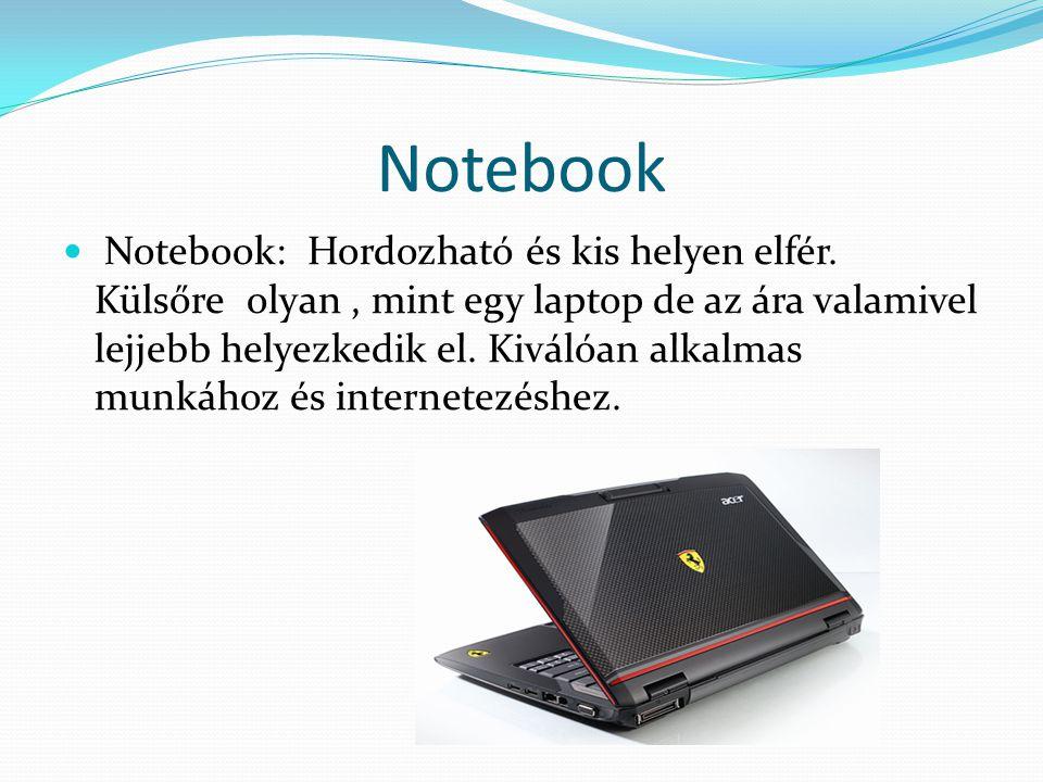 Notebook Notebook: Hordozható és kis helyen elfér. Külsőre olyan, mint egy laptop de az ára valamivel lejjebb helyezkedik el. Kiválóan alkalmas munkáh