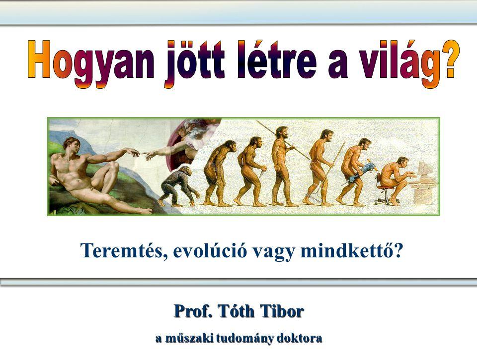 Prof. Tóth Tibor a műszaki tudomány doktora Teremtés, evolúció vagy mindkettő?